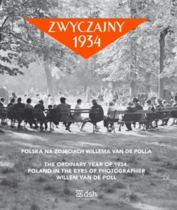 Zwyczajny 1934. Polska na zdjęciach Willema van de Polla. The ordinary year of 1934. Poland in the eyes of photographer Willem van de Poll