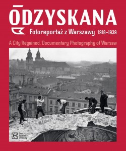Odzyskana. Fotoreportaż z Warszawy 1918–1939.  A City Regained. Documentary Photography of Warsaw